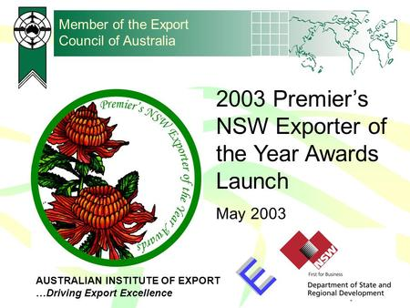 AUSTRALIAN INSTITUTE OF EXPORT …Driving Export Excellence Member of the Export Council of Australia 2003 Premier's NSW Exporter of the Year Awards Launch.