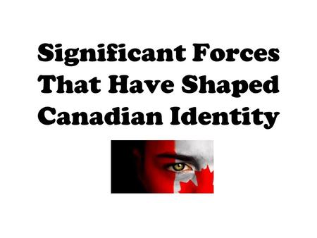 Significant Forces That Have Shaped Canadian Identity.