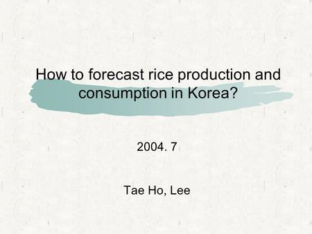 How to forecast rice production and consumption in Korea? 2004. 7 Tae Ho, Lee.