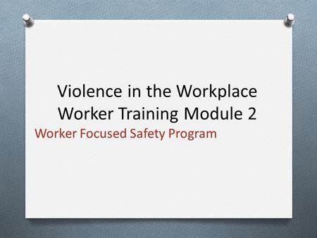 Worker Focused Safety Program Violence in the Workplace Worker Training Module 2.