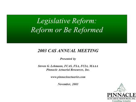 Legislative Reform: Reform or Be Reformed 2003 CAS ANNUAL MEETING Presented by Steven G. Lehmann, FCAS, FSA, FCIA, MAAA Pinnacle Actuarial Resources, Inc.