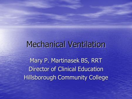 Mechanical Ventilation Mary P. Martinasek BS, RRT Director of Clinical Education Hillsborough Community College.