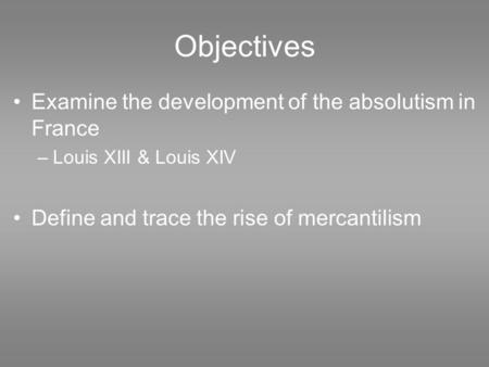 Objectives Examine the development of the absolutism in France –Louis XIII & Louis XIV Define and trace the rise of mercantilism.