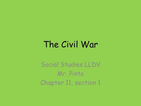 The Civil War Social Studies LLDV Mr. Pinto Chapter 11, section 1.