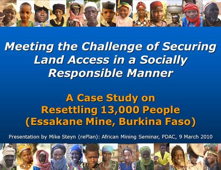 Meeting the Challenge of Securing Land Access in a Socially Responsible Manner A Case Study on Resettling 13,000 People (Essakane Mine, Burkina Faso) Presentation.
