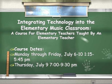 Integrating Technology into the Elementary Music Classroom: A Course For Elementary Teachers Taught By An Elementary Teacher / Course Dates: / Monday.