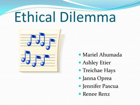 Ethical Dilemma Mariel Ahumada Ashley Etier Treichae Hays Janna Oprea Jennifer Pascua Renee Renz.
