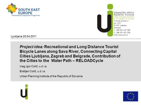 Ljubljana 20.04.2011 Project idea: Recreational and Long Distance Tourist Bicycle Lanes along Sava River, Connecting Capital Cities Ljubljana, Zagreb and.