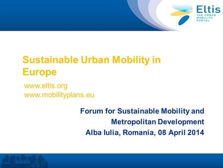 Sustainable Urban Mobility in Europe Forum for Sustainable Mobility and Metropolitan Development Alba Iulia, Romania, 08 April 2014 www.eltis.org www.mobilityplans.eu.