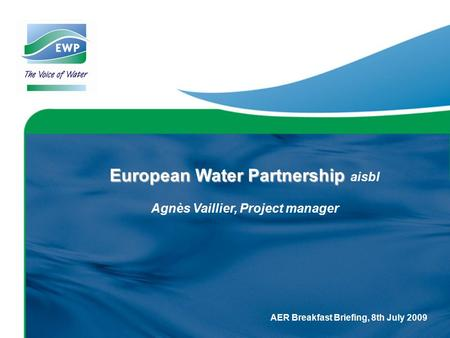 AER Breakfast Briefing, 8th July 2009 European Water Partnership European Water Partnership aisbl Agnès Vaillier, Project manager.