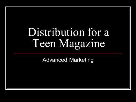 Distribution for a Teen Magazine Advanced Marketing.