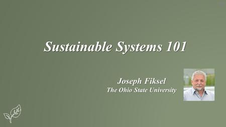 Sustainable Systems 101 Joseph Fiksel The Ohio State University.