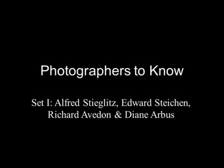 Photographers to Know Set I: Alfred Stieglitz, Edward Steichen, Richard Avedon & Diane Arbus.