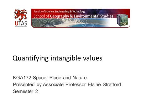 Quantifying intangible values KGA172 Space, Place and Nature Presented by Associate Professor Elaine Stratford Semester 2.