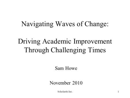 Scholastic Inc.1 Navigating Waves of Change: Driving Academic Improvement Through Challenging Times Sam Howe November 2010.