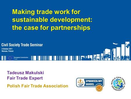 Function of Speaker Tadeusz Makulski Fair Trade Expert Polish Fair Trade Association Making trade work for sustainable development: the case for partnerships.