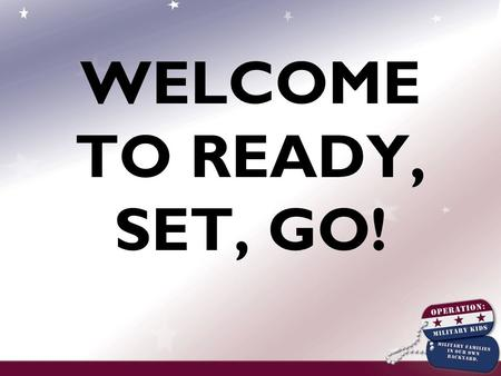 WELCOME TO READY, SET, GO!. Introduction to Operation: Military Kids Ready, Set, Go! Training.