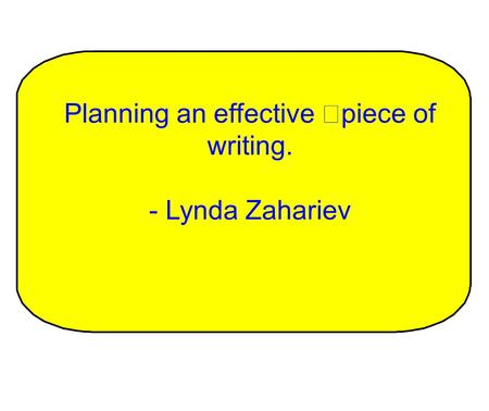 Planning an effective piece of writing. - Lynda Zahariev.