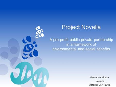 Project Novella A pro-profit public-private partnership in a framework of environmental and social benefits Harrie Hendrickx Nairobi October 25 th 2006.