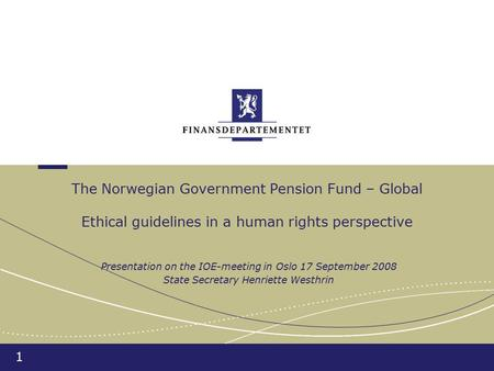 1 The Norwegian Government Pension Fund – Global Ethical guidelines in a human rights perspective Presentation on the IOE-meeting in Oslo 17 September.