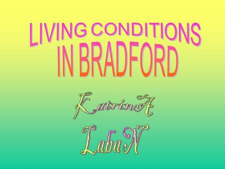 This presentation is about the conditions in Bradford. The conditions in Bradford were very bad, so lets compare it to some other places like Saltaire.
