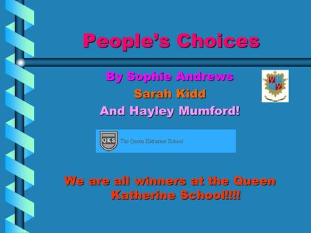 People's Choices By Sophie Andrews Sarah Kidd And Hayley Mumford! We are all winners at the Queen Katherine School!!!!