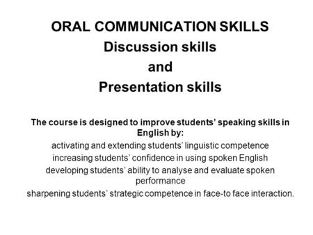 ORAL COMMUNICATION SKILLS Discussion skills and Presentation skills The course is designed to improve students' speaking skills in English by: activating.