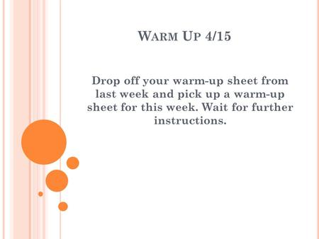 W ARM U P 4/15 Drop off your warm-up sheet from last week and pick up a warm-up sheet for this week. Wait for further instructions.
