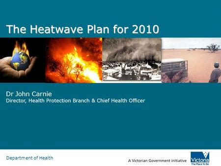 Department of Health The Heatwave Plan for 2010 Dr John Carnie Director, Health Protection Branch & Chief Health Officer.