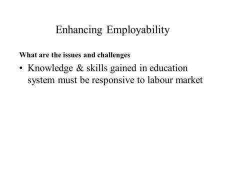 Enhancing Employability What are the issues and challenges Knowledge & skills gained in education system must be responsive to labour market.