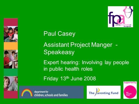 Paul Casey Assistant Project Manger - Speakeasy Expert hearing: Involving lay people in public health roles Friday 13 th June 2008.