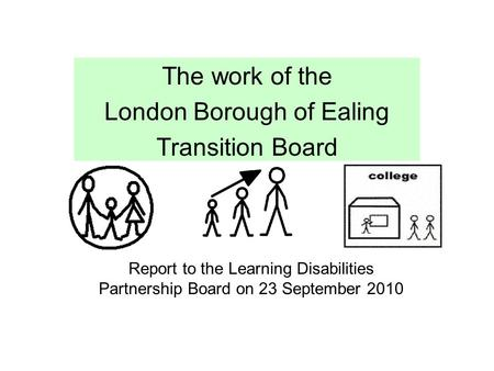 The work of the London Borough of Ealing Transition Board Report to the Learning Disabilities Partnership Board on 23 September 2010.