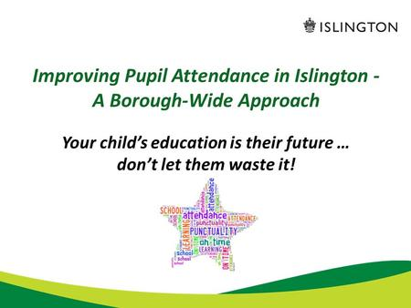 Improving Pupil Attendance in Islington - A Borough-Wide Approach Your child's education is their future … don't let them waste it!