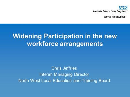Widening Participation in the new workforce arrangements Chris Jeffries Interim Managing Director North West Local Education and Training Board North West.