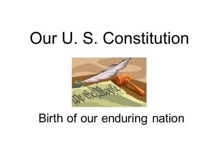 Our U. S. Constitution Birth of our enduring nation.