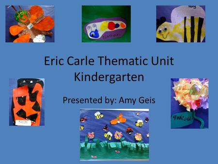 Eric Carle Thematic Unit Kindergarten Presented by: Amy Geis.