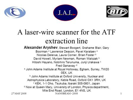 27 MAY 2008NANOBEAM - 20081 A laser-wire scanner for the ATF extraction line Alexander Aryshev, Stewart Boogert, Grahame Blair, Gary Boorman a Lawrence.