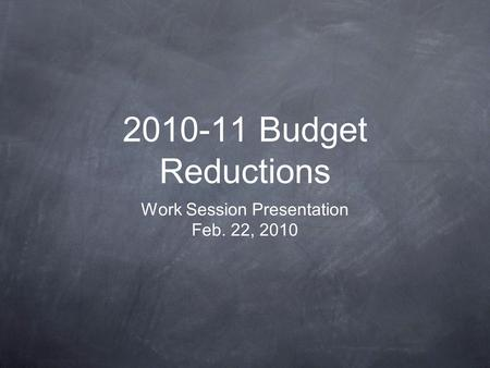 2010-11 Budget Reductions Work Session Presentation Feb. 22, 2010.