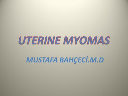 MUSTAFA BAHÇECİ.M.D. Fibroids and Infertility Sperm migration Ovum transport Endometrial blood supply Implantation.