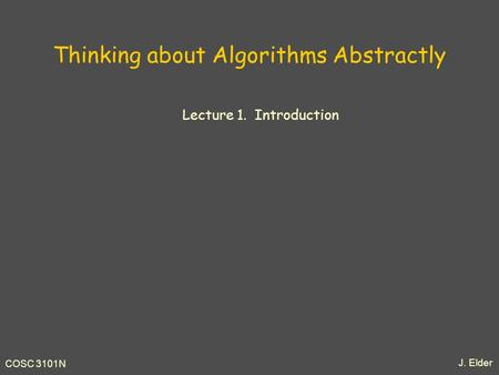 J. Elder COSC 3101N Thinking about Algorithms Abstractly Lecture 1. Introduction.