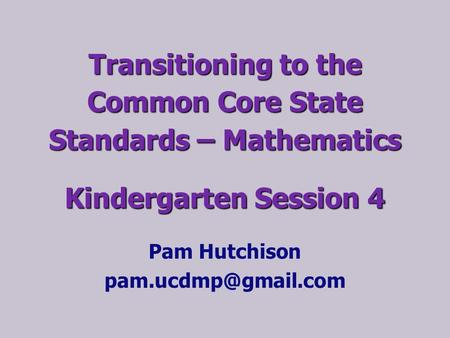 Pam Hutchison pam.ucdmp@gmail.com Transitioning to the Common Core State Standards – Mathematics Kindergarten Session 4 Pam Hutchison pam.ucdmp@gmail.com.