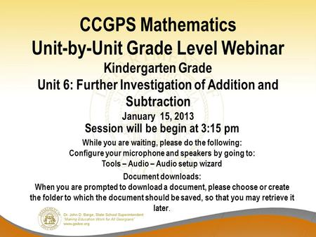CCGPS Mathematics Unit-by-Unit Grade Level Webinar Kindergarten Grade Unit 6: Further Investigation of Addition and Subtraction January 15, 2013 Session.