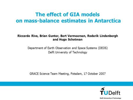 The effect of GIA models on mass-balance estimates in Antarctica Riccardo Riva, Brian Gunter, Bert Vermeersen, Roderik Lindenbergh and Hugo Schotman Department.