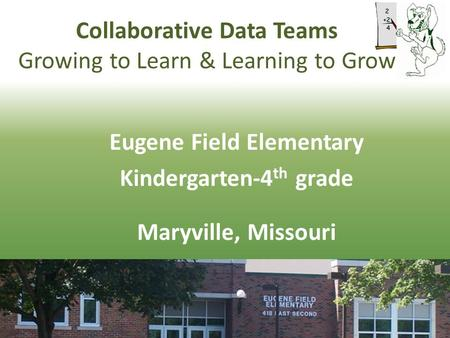 Collaborative Data Teams Growing to Learn & Learning to Grow Eugene Field Elementary Kindergarten-4 th grade Maryville, Missouri.