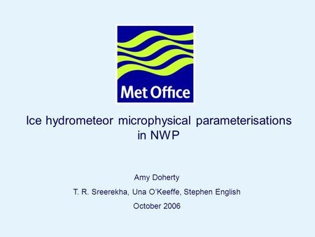 Page 1© Crown copyright 2006 Ice hydrometeor microphysical parameterisations in NWP Amy Doherty T. R. Sreerekha, Una O'Keeffe, Stephen English October.