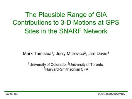 The Plausible Range of GIA Contributions to 3-D Motions at GPS Sites in the SNARF Network 2004 Joint AssemblyG21D-03 Mark Tamisiea 1, Jerry Mitrovica 2,