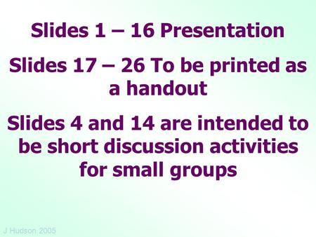 Slides 1 – 16 Presentation Slides 17 – 26 To be printed as a handout Slides 4 and 14 are intended to be short discussion activities for small groups J.