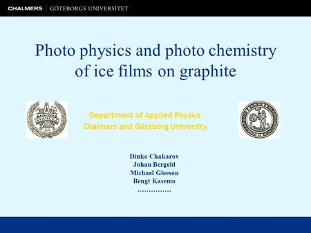 Photo physics and photo chemistry of ice films on graphite Department of Applied Physics Chalmers and Göteborg University Dinko Chakarov Johan Bergeld.