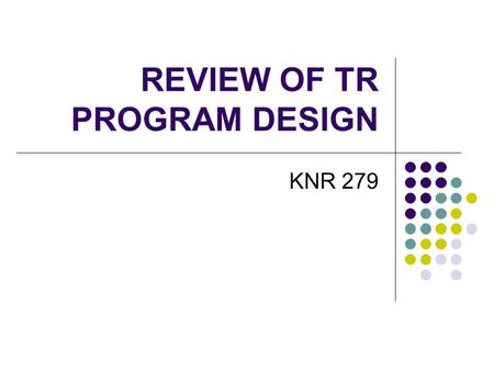 REVIEW OF TR PROGRAM DESIGN KNR 279. LEISURE ABILITY MODEL TR services s/b based on client needs According to the model, what type of needs should TR.