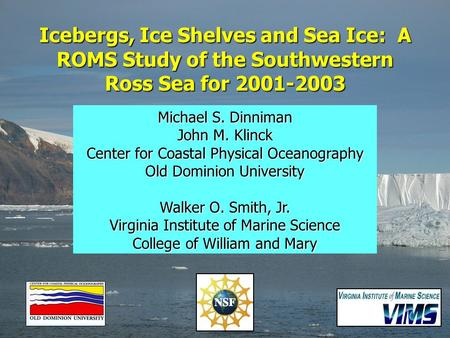 Icebergs, Ice Shelves and Sea Ice: A ROMS Study of the Southwestern Ross Sea for 2001-2003 Michael S. Dinniman John M. Klinck Center for Coastal Physical.